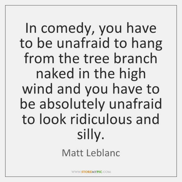 In comedy, you have to be unafraid to hang from the tree ...