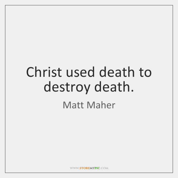 Christ used death to destroy death.