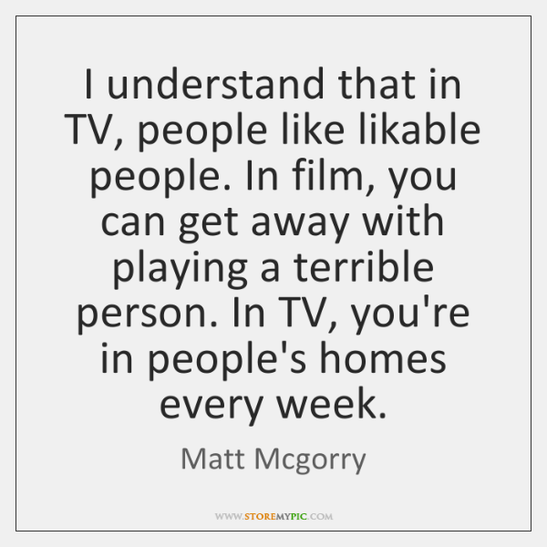 I understand that in TV, people like likable people. In film, you ...