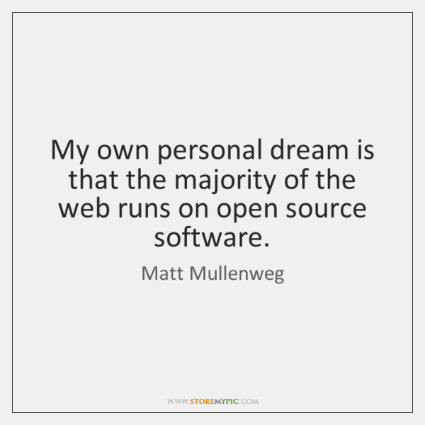 My own personal dream is that the majority of the web runs ...