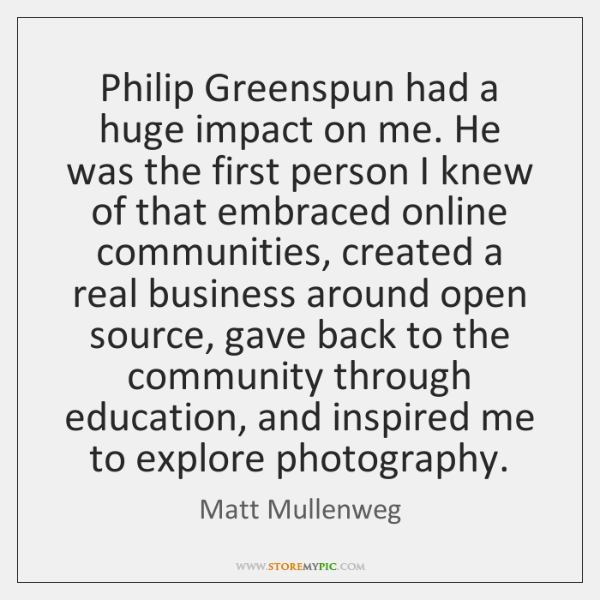 Philip Greenspun had a huge impact on me. He was the first ...