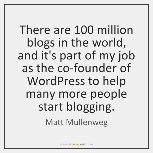 There are 100 million blogs in the world, and it's part of my ...
