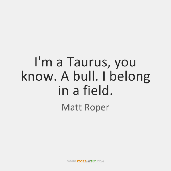 I'm a Taurus, you know. A bull. I belong in a field.