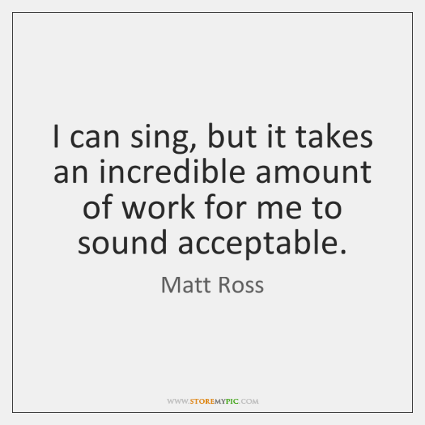 I can sing, but it takes an incredible amount of work for ...