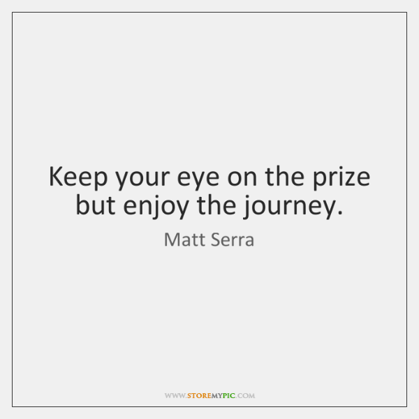 Keep your eye on the prize but enjoy the journey.