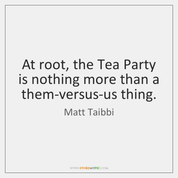 At root, the Tea Party is nothing more than a them-versus-us thing.