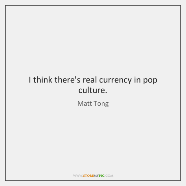 I think there's real currency in pop culture.