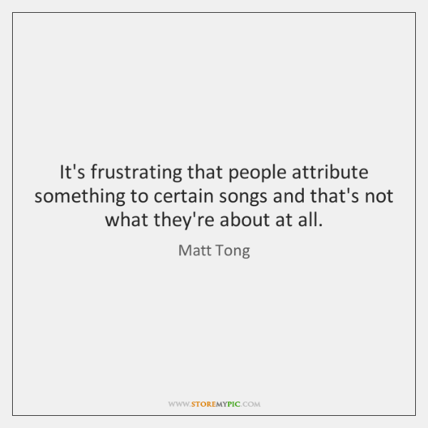 It's frustrating that people attribute something to certain songs and that's not ...
