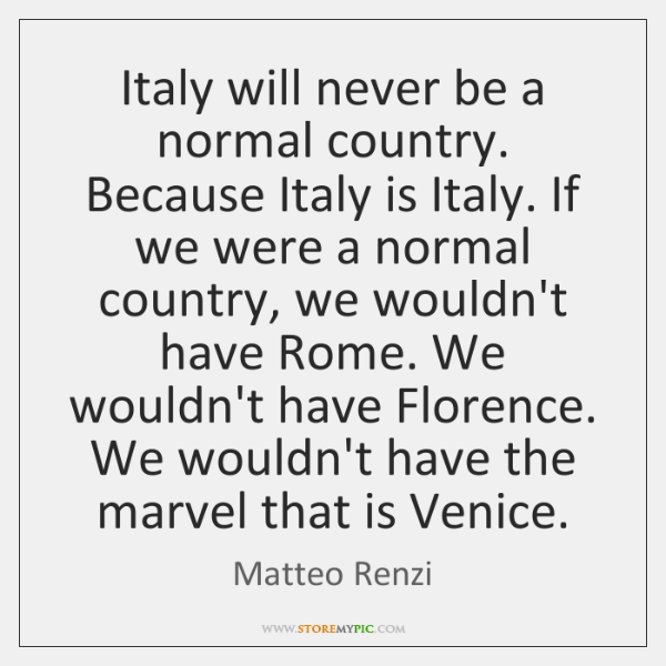 Italy will never be a normal country. Because Italy is Italy. If ...
