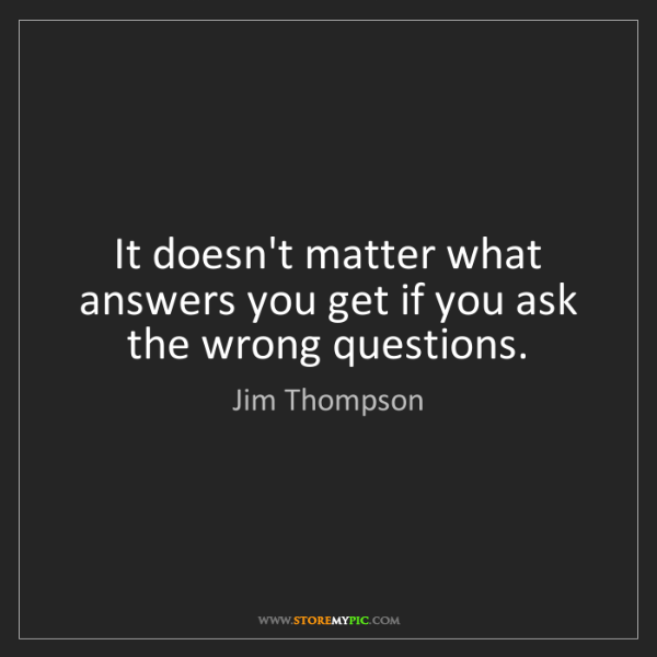 Jim Thompson: It doesn't matter what answers you get if you ask the...
