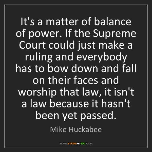 Mike Huckabee: It's a matter of balance of power. If the Supreme Court...