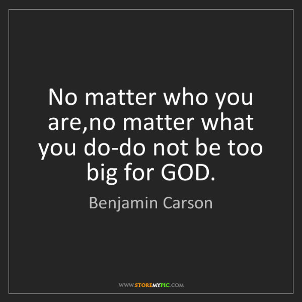 Benjamin Carson: No matter who you are,no matter what you do-do not be...