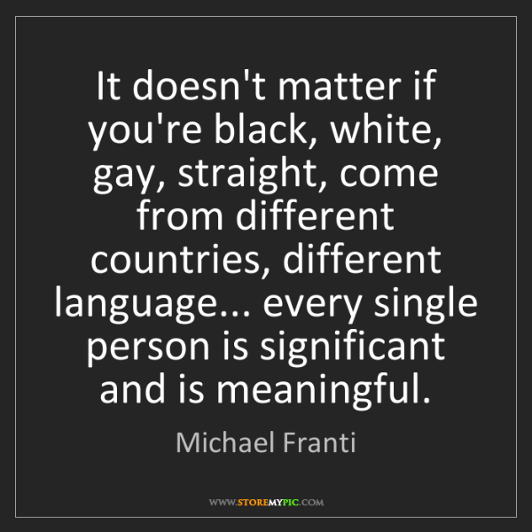 Michael Franti: It doesn't matter if you're black, white, gay, straight,...