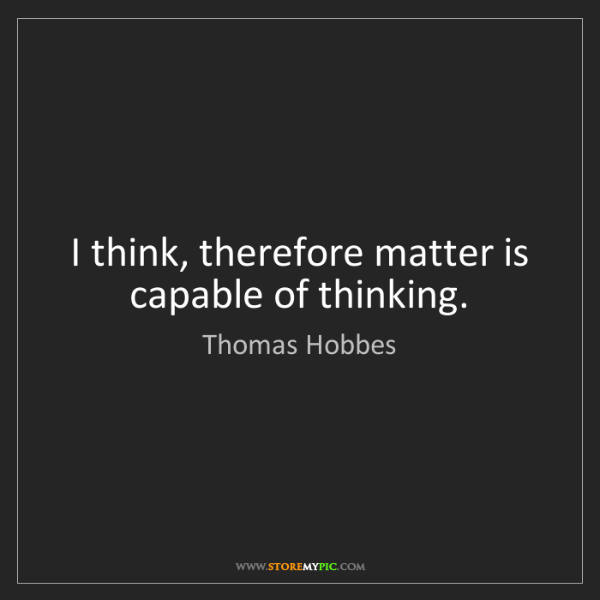 Thomas Hobbes: I think, therefore matter is capable of thinking.