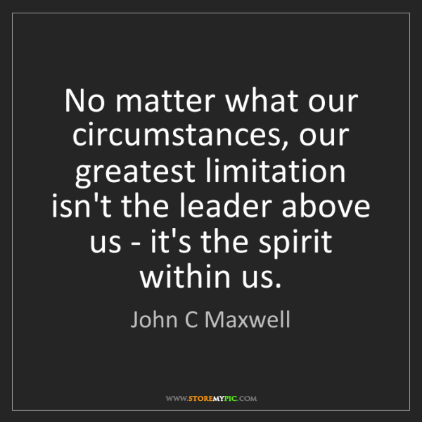 John C Maxwell: No matter what our circumstances, our greatest limitation...