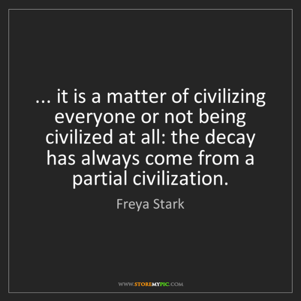 Freya Stark: ... it is a matter of civilizing everyone or not being...