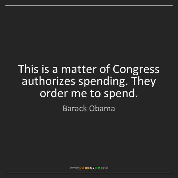 Barack Obama: This is a matter of Congress authorizes spending. They...