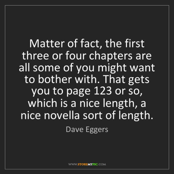 Dave Eggers: Matter of fact, the first three or four chapters are...