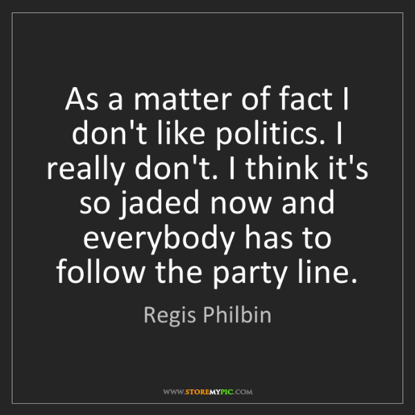 Regis Philbin: As a matter of fact I don't like politics. I really don't....