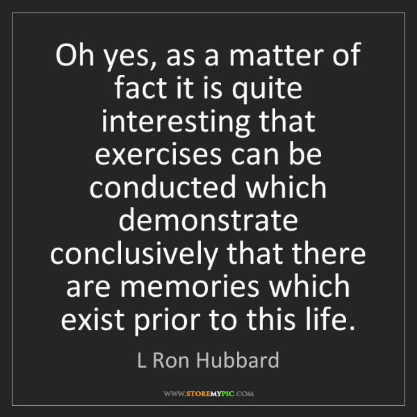 L Ron Hubbard: Oh yes, as a matter of fact it is quite interesting that...
