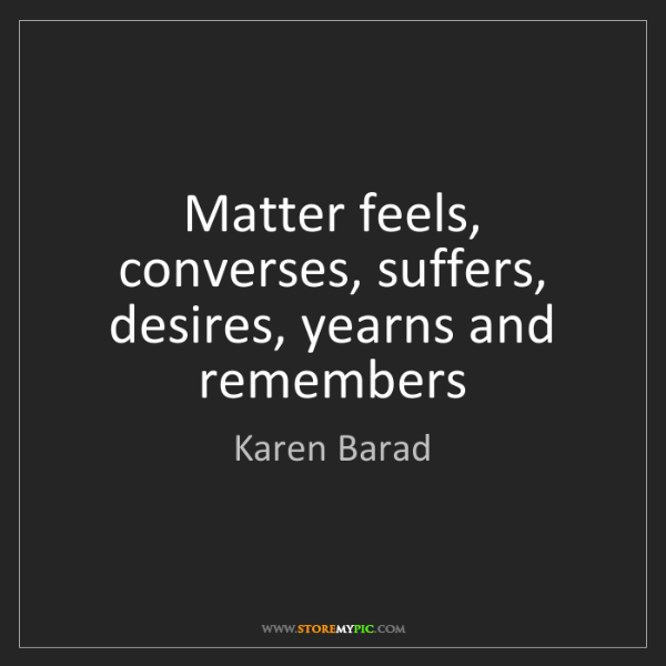 Karen Barad: Matter feels, converses, suffers, desires, yearns and...