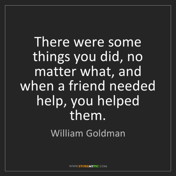 William Goldman: There were some things you did, no matter what, and when...