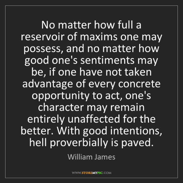 William James: No matter how full a reservoir of maxims one may possess,...