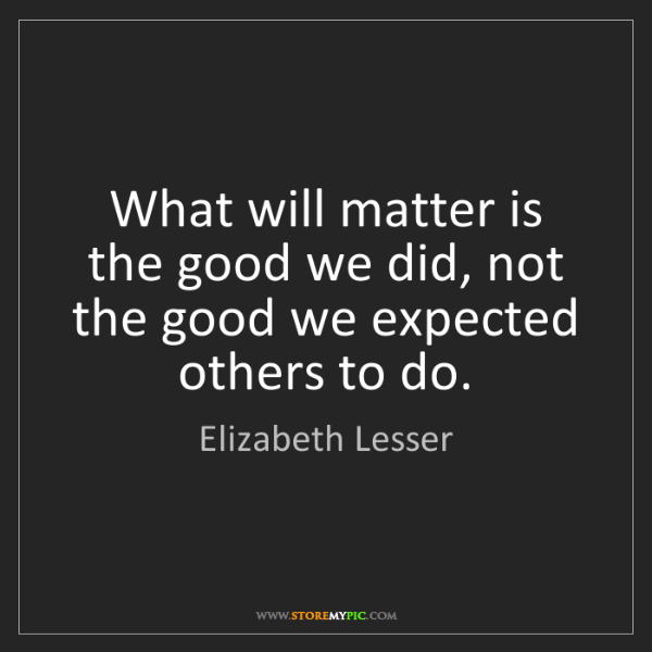 Elizabeth Lesser: What will matter is the good we did, not the good we...