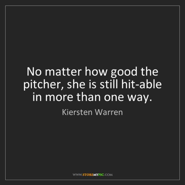 Kiersten Warren: No matter how good the pitcher, she is still hit-able...
