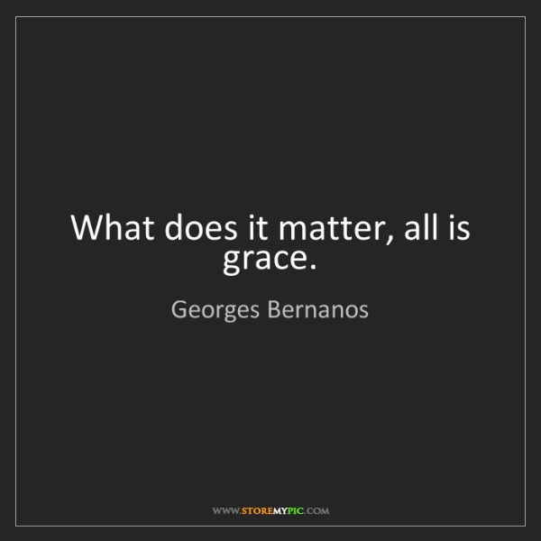 Georges Bernanos: What does it matter, all is grace.