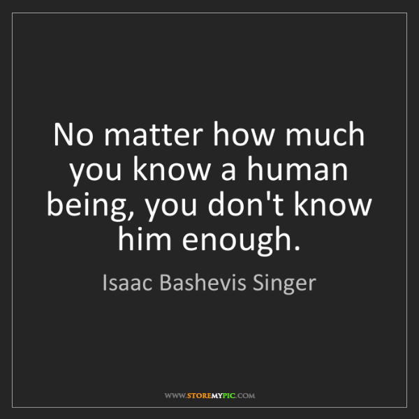 Isaac Bashevis Singer: No matter how much you know a human being, you don't...