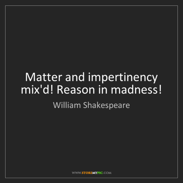 William Shakespeare: Matter and impertinency mix'd! Reason in madness!