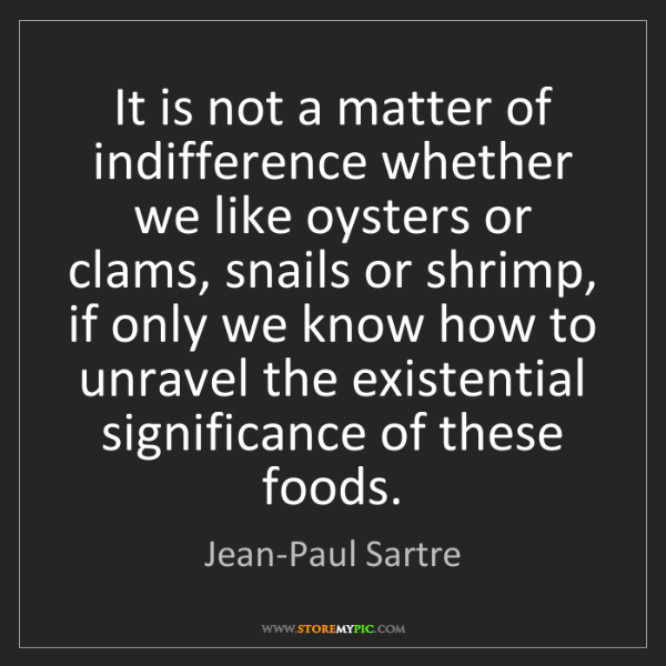 Jean-Paul Sartre: It is not a matter of indifference whether we like oysters...