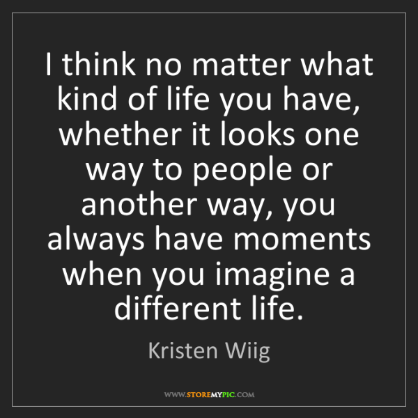 Kristen Wiig: I think no matter what kind of life you have, whether...