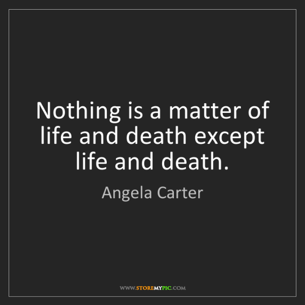 Angela Carter: Nothing is a matter of life and death except life and...