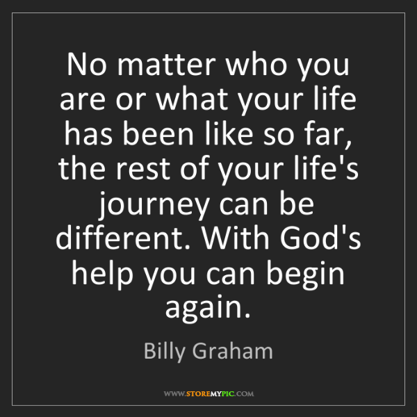 Billy Graham: No matter who you are or what your life has been like...