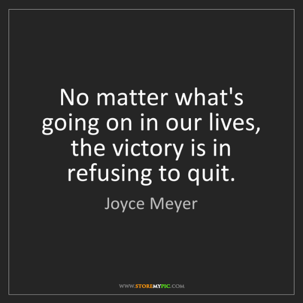 Joyce Meyer: No matter what's going on in our lives, the victory is...