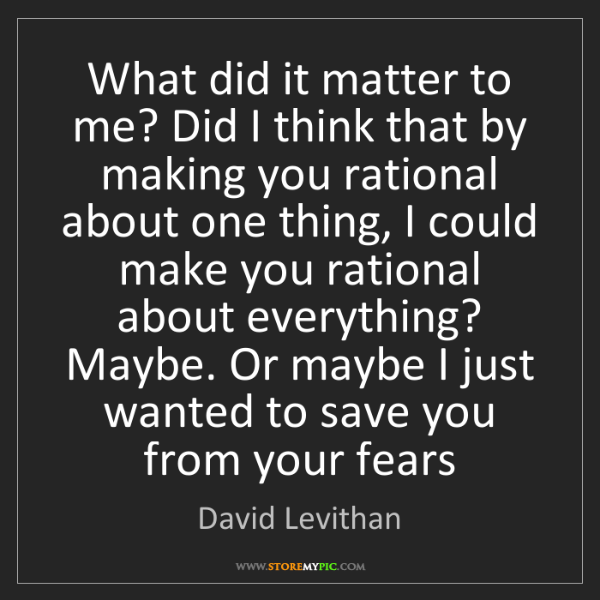 David Levithan: What did it matter to me? Did I think that by making...
