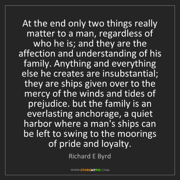 Richard E Byrd: At the end only two things really matter to a man, regardless...