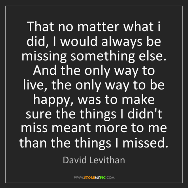 David Levithan: That no matter what i did, I would always be missing...