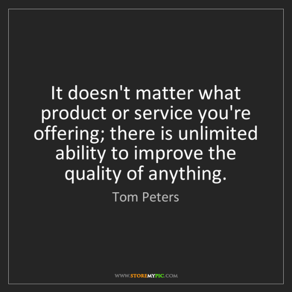 Tom Peters: It doesn't matter what product or service you're offering;...