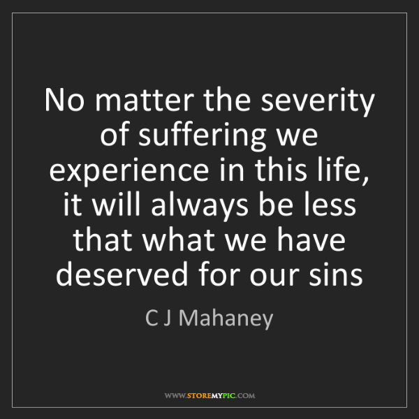 C J Mahaney: No matter the severity of suffering we experience in...