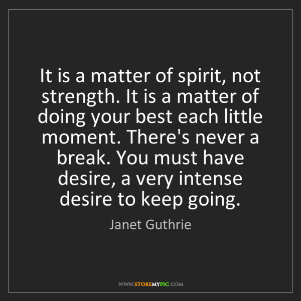 Janet Guthrie: It is a matter of spirit, not strength. It is a matter...