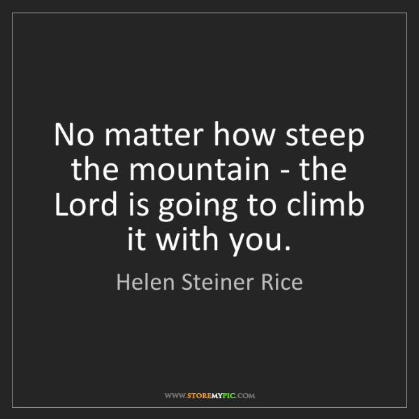 Helen Steiner Rice: No matter how steep the mountain - the Lord is going...