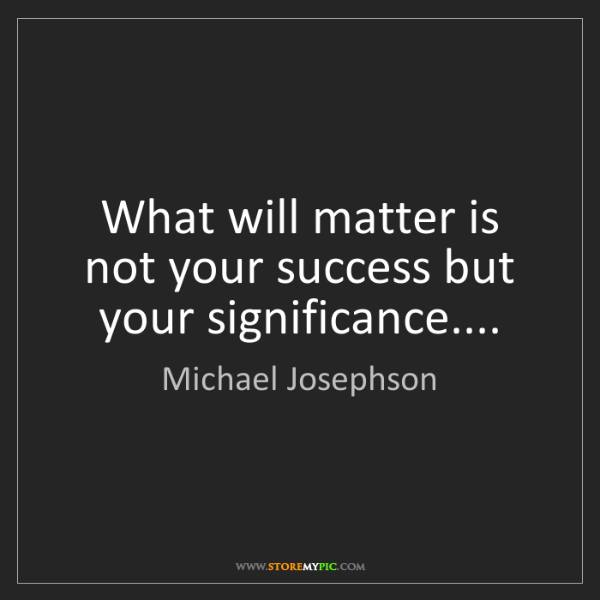 Michael Josephson: What will matter is not your success but your significance....