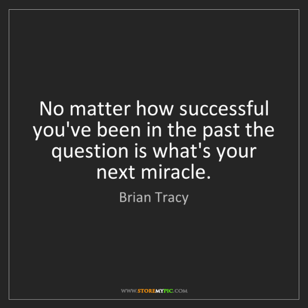 Brian Tracy: No matter how successful you've been in the past the...