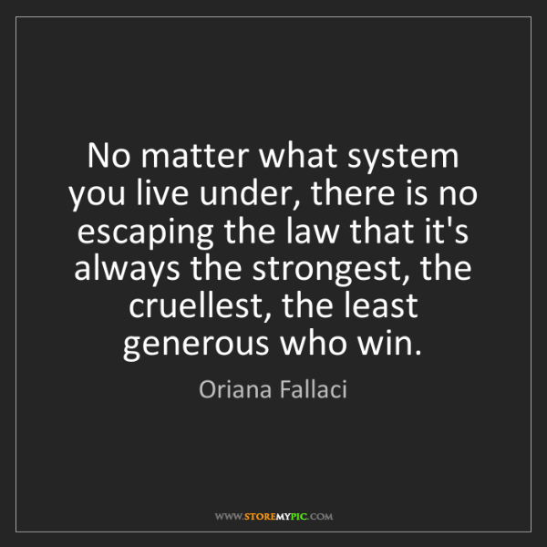 Oriana Fallaci: No matter what system you live under, there is no escaping...