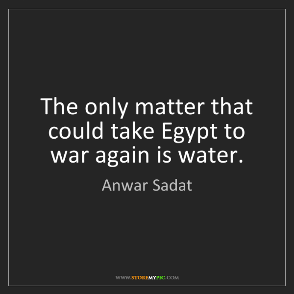 Anwar Sadat: The only matter that could take Egypt to war again is...