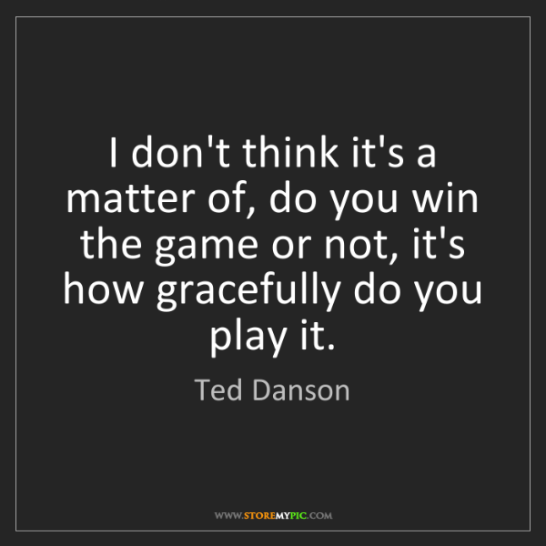 Ted Danson: I don't think it's a matter of, do you win the game or...