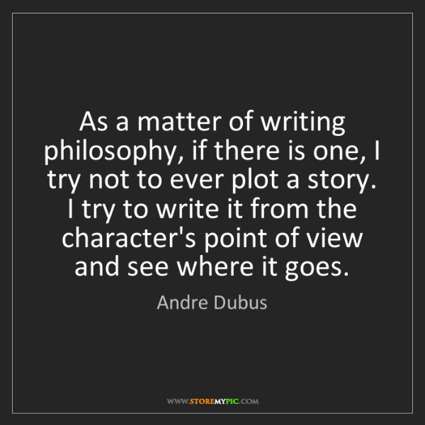 Andre Dubus: As a matter of writing philosophy, if there is one, I...